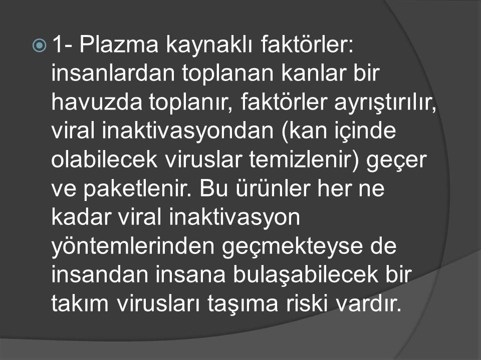  1- Plazma kaynaklı faktörler: insanlardan toplanan kanlar bir havuzda toplanır, faktörler ayrıştırılır, viral inaktivasyondan (kan içinde olabilecek