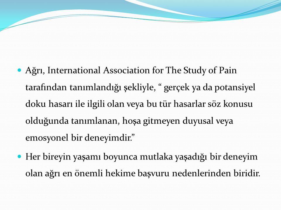 """Ağrı, International Association for The Study of Pain tarafından tanımlandığı şekliyle, """" gerçek ya da potansiyel doku hasarı ile ilgili olan veya bu"""