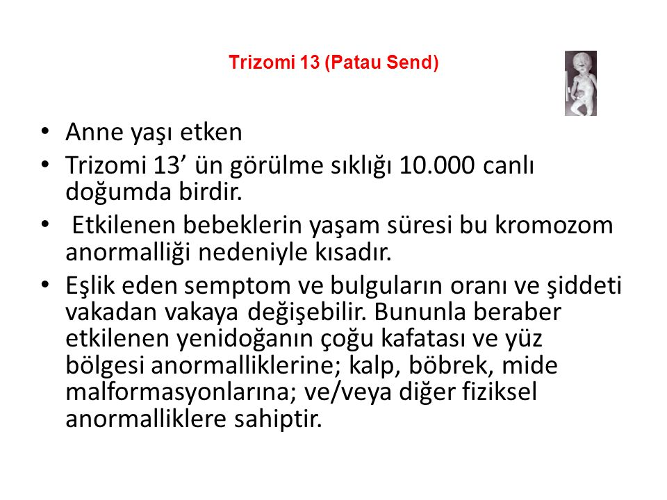 Trizomi 13 (Patau Send) Anne yaşı etken Trizomi 13' ün görülme sıklığı 10.000 canlı doğumda birdir.