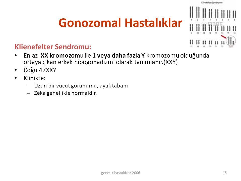 genetik hastalıklar 200616 Gonozomal Hastalıklar Klienefelter Sendromu: En az XX kromozomu ile 1 veya daha fazla Y kromozomu olduğunda ortaya çıkan erkek hipogonadizmi olarak tanımlanır.(XXY) Çoğu 47XXY Klinikte: – Uzun bir vücut görünümü, ayak tabanı – Zeka genellikle normaldir.