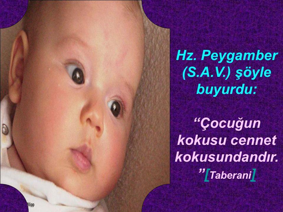 Hz. Peygamber (S.A.V.) şöyle buyurdu: Çocuğun kokusu cennet kokusundandır. [ Taberani ][ ]