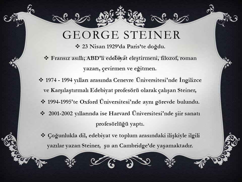 GEORGE STEINER  23 Nisan 1929'da Paris'te doğdu.  Fransız asıllı; ABD'li edebiyat eleştirmeni, filozof, roman yazarı, çevirmen ve eğitmen.  1974 -