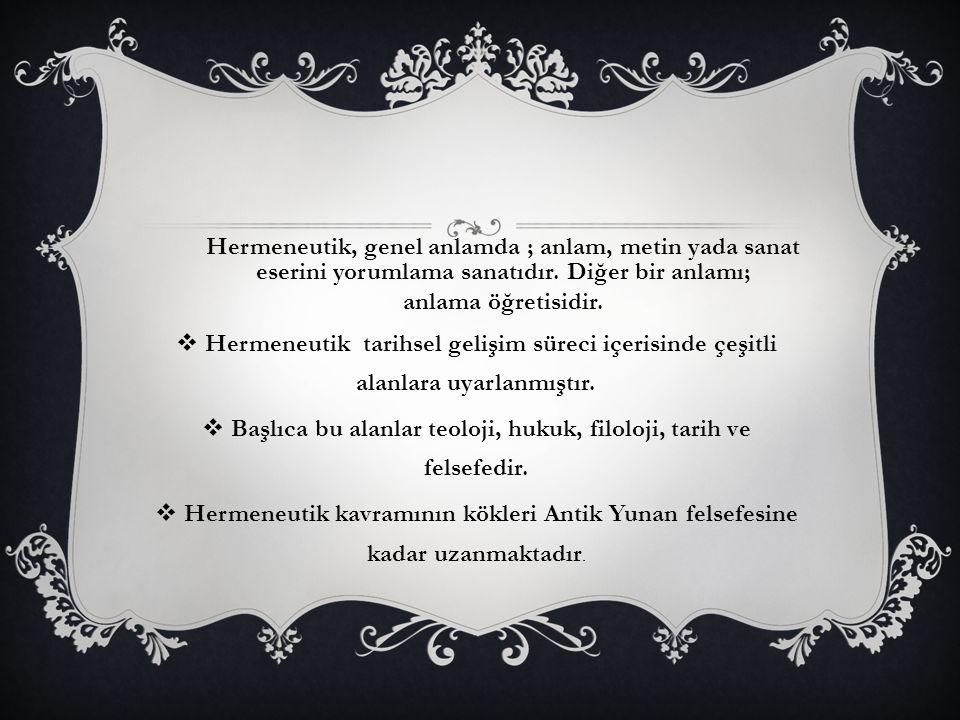 Hermeneutik, genel anlamda ; anlam, metin yada sanat eserini yorumlama sanatıdır. Diğer bir anlamı; anlama öğretisidir.  Hermeneutik tarihsel gelişim