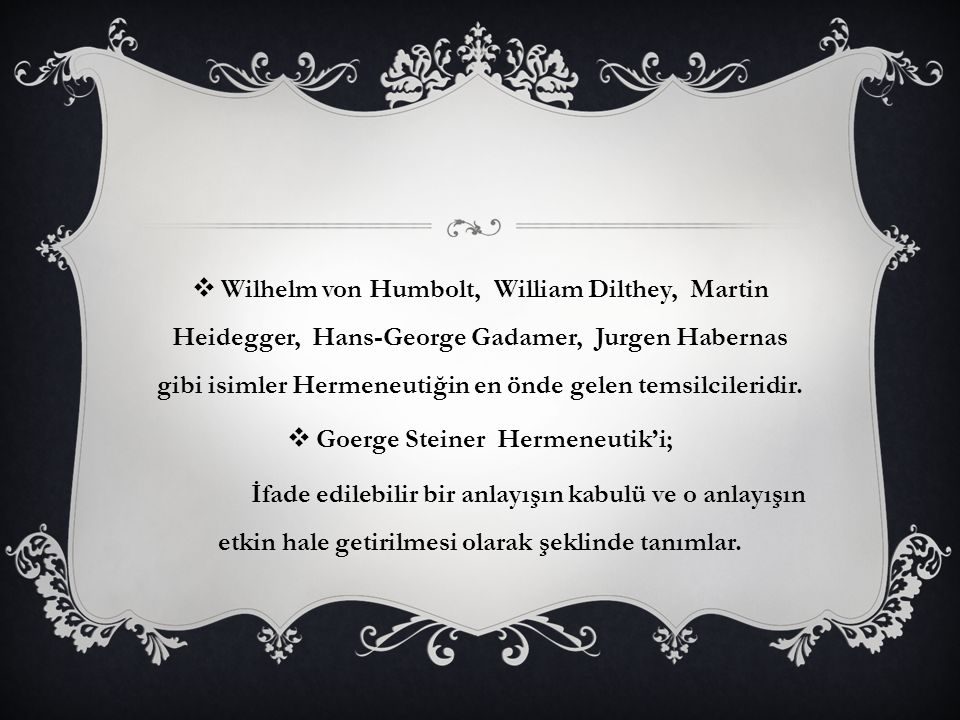  Wilhelm von Humbolt, William Dilthey, Martin Heidegger, Hans-George Gadamer, Jurgen Habernas gibi isimler Hermeneutiğin en önde gelen temsilcileridi