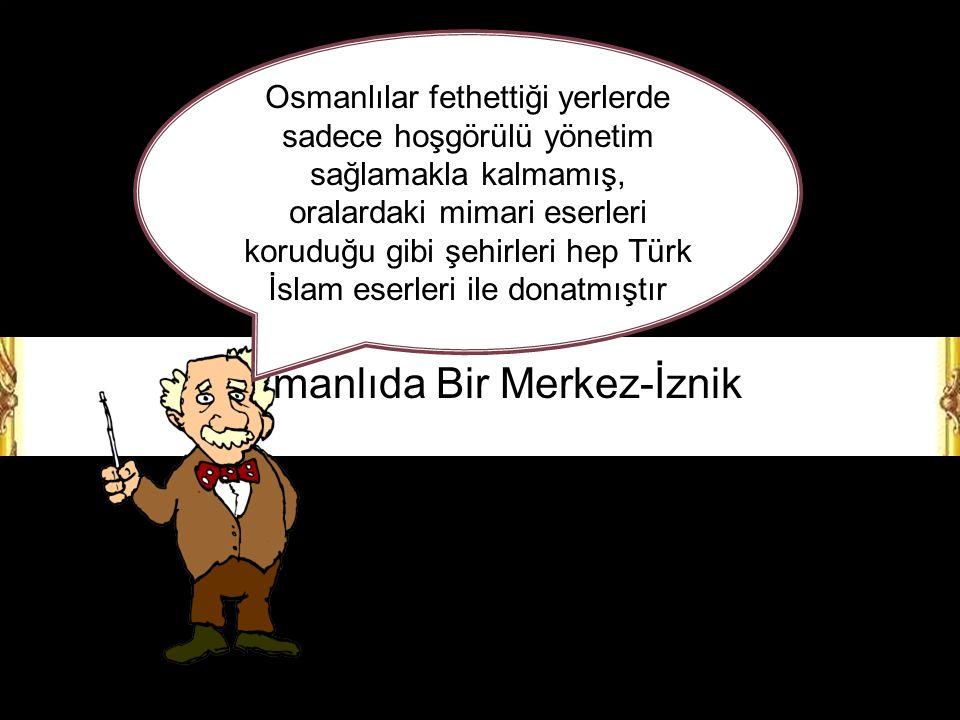 Osmanlıda Bir Merkez-İznik Osmanlılar fethettiği yerlerde sadece hoşgörülü yönetim sağlamakla kalmamış, oralardaki mimari eserleri koruduğu gibi şehirleri hep Türk İslam eserleri ile donatmıştır