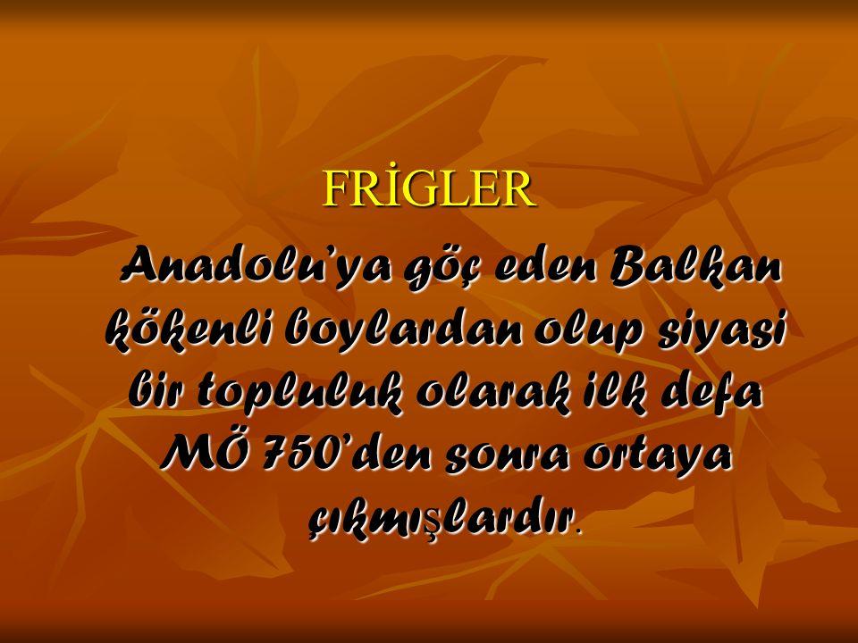 FRİGLER Anadolu'ya göç eden Balkan kökenli boylardan olup siyasi bir topluluk olarak ilk defa MÖ 750'den sonra ortaya çıkmı ş lardır. Anadolu'ya göç e