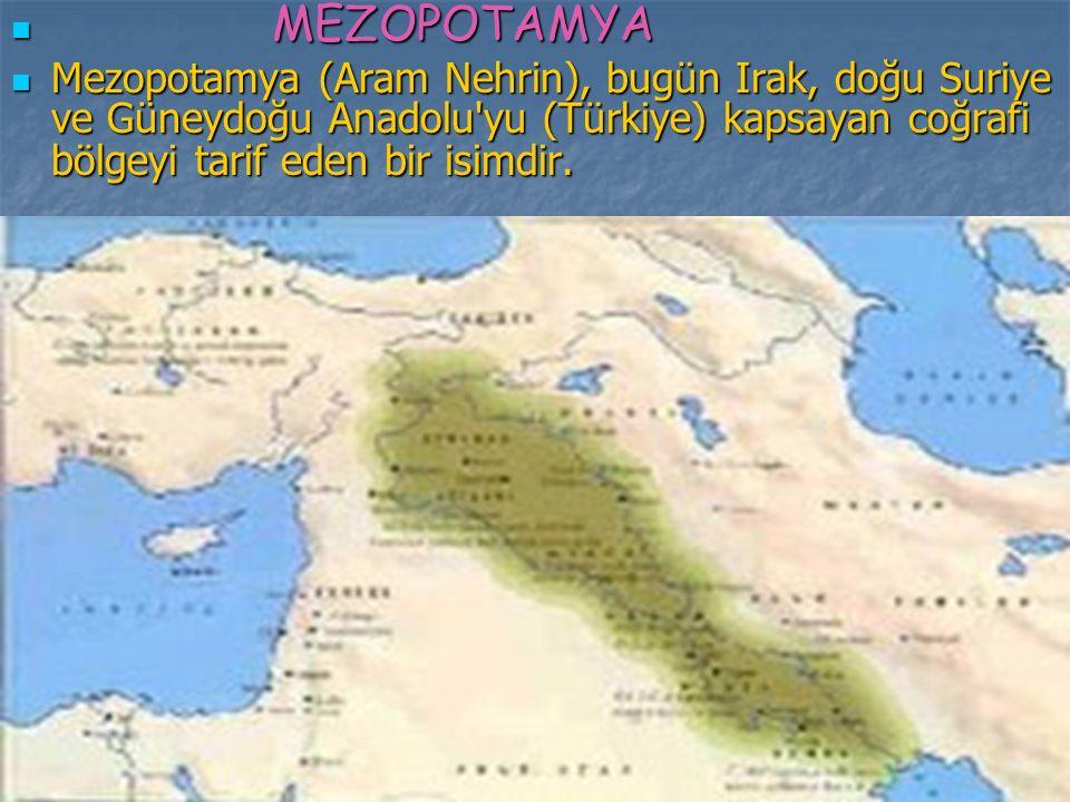 MEZOPOTAMYA MEZOPOTAMYA Mezopotamya (Aram Nehrin), bugün Irak, doğu Suriye ve Güneydoğu Anadolu'yu (Türkiye) kapsayan coğrafi bölgeyi tarif eden bir i