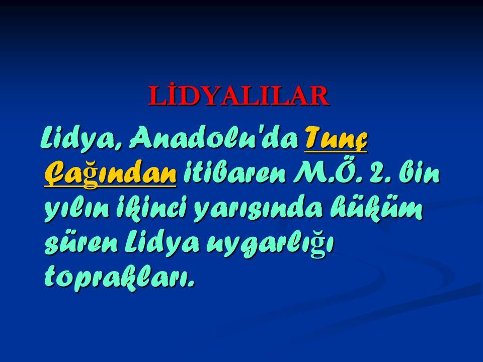 LİDYALILAR Lidya, Anadolu'da Tunç Ça ğ ından itibaren M.Ö. 2. bin yılın ikinci yarısında hüküm süren Lidya uygarlı ğ ı toprakları. Lidya, Anadolu'da T