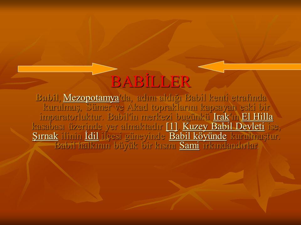 BABİLLER Babil, Mezopotamya'da, adını aldığı Babil kenti etrafında kurulmuş, Sümer ve Akad topraklarını kapsayan eski bir imparatorluktur. Babil'in me