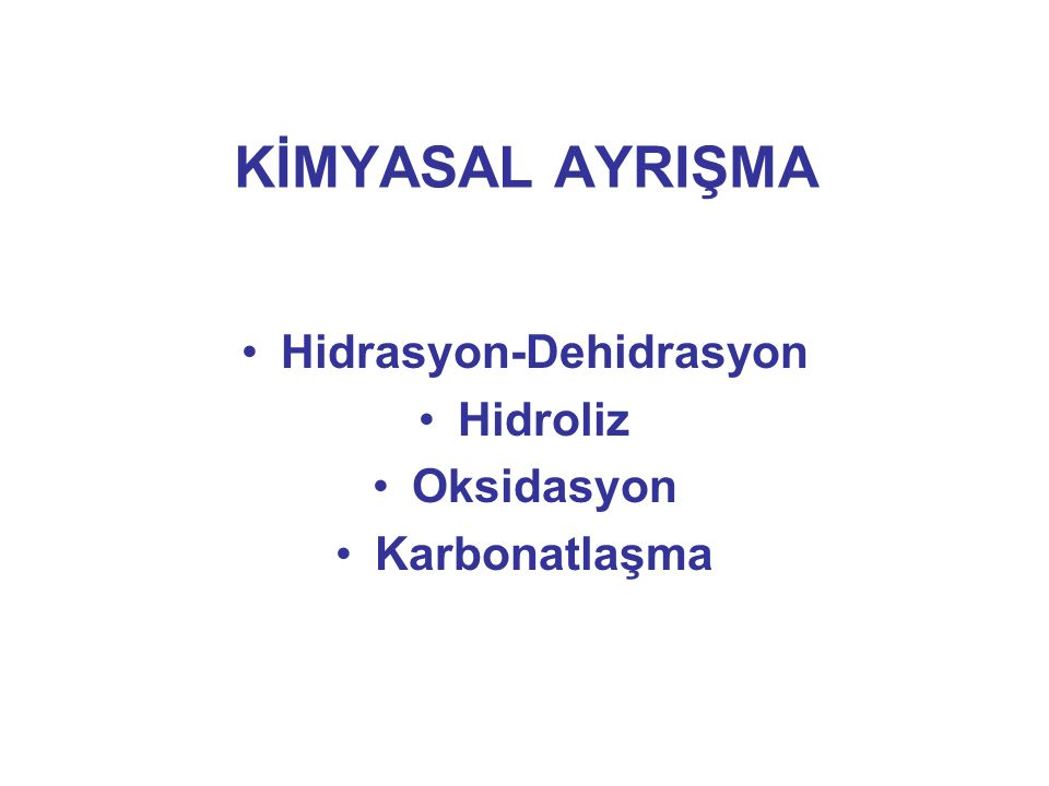 KİMYASAL AYRIŞMA Hidrasyon-Dehidrasyon Hidroliz Oksidasyon Karbonatlaşma