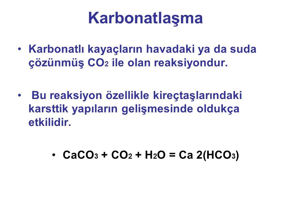 Karbonatlaşma Karbonatlı kayaçların havadaki ya da suda çözünmüş CO 2 ile olan reaksiyondur.