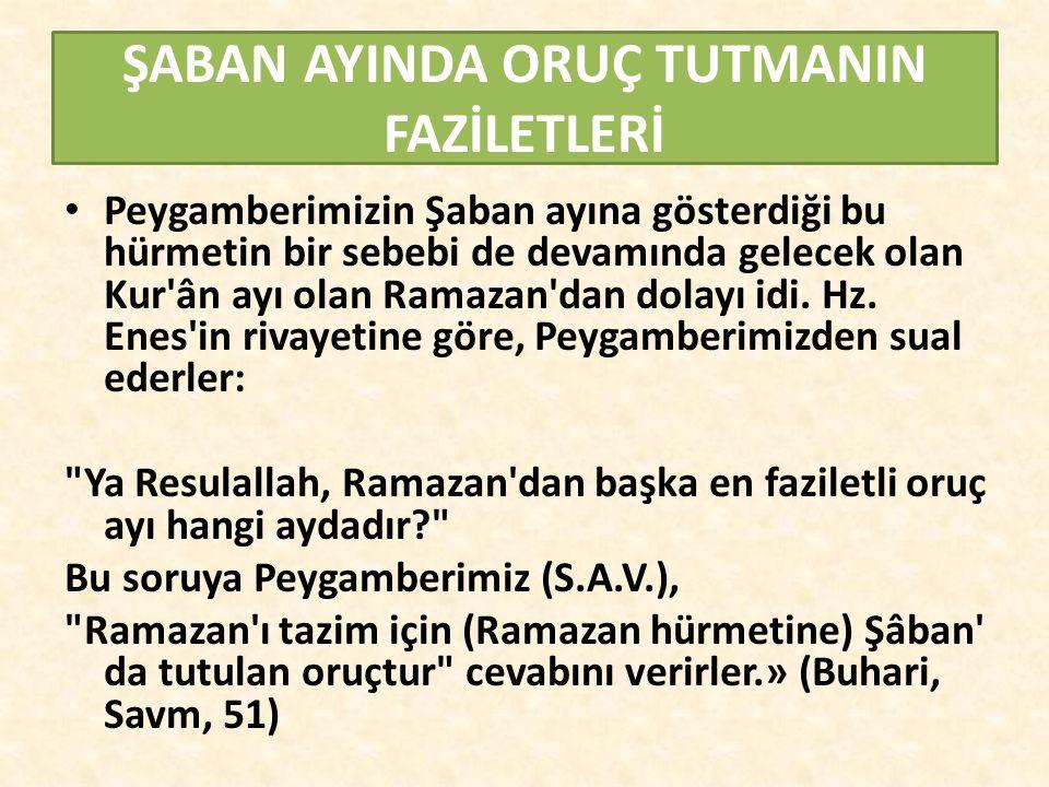 ŞABAN AYINDA ORUÇ TUTMANIN FAZİLETLERİ Peygamberimizin Şaban ayına gösterdiği bu hürmetin bir sebebi de devamında gelecek olan Kur ân ayı olan Ramazan dan dolayı idi.