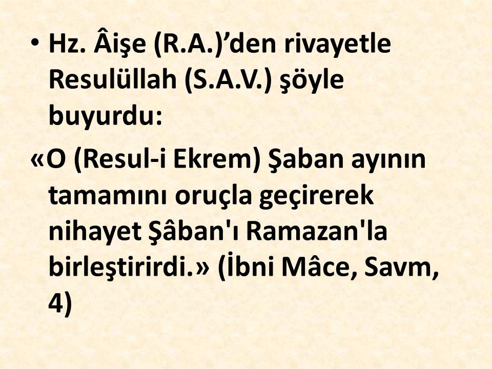 Hz. Âişe (R.A.)'den rivayetle Resulüllah (S.A.V.) şöyle buyurdu: «O (Resul-i Ekrem) Şaban ayının tamamını oruçla geçirerek nihayet Şâban'ı Ramazan'la