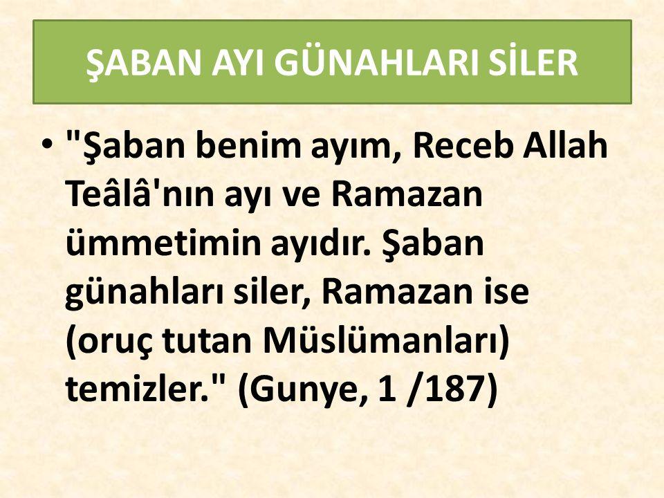 ŞABAN AYI GÜNAHLARI SİLER Şaban benim ayım, Receb Allah Teâlâ nın ayı ve Ramazan ümmetimin ayıdır.