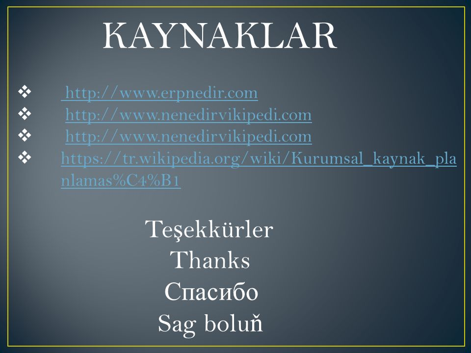 KAYNAKLAR  http://www.erpnedir.com http://www.erpnedir.com  http://www.nenedirvikipedi.comhttp://www.nenedirvikipedi.com  http://www.nenedirvikipedi.comhttp://www.nenedirvikipedi.com  https://tr.wikipedia.org/wiki/Kurumsal_kaynak_pla nlamas%C4%B1 https://tr.wikipedia.org/wiki/Kurumsal_kaynak_pla nlamas%C4%B1 Te ş ekkürler Thanks Спасибо Sag bolu ň