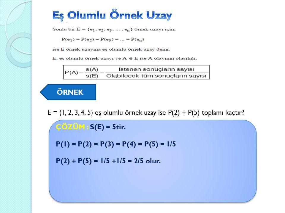 ÖRNEK E = {1, 2, 3, 4, 5} eş olumlu örnek uzay ise P(2) + P(5) toplamı kaçtır.