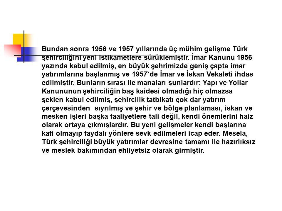 Bundan sonra 1956 ve 1957 yıllarında üç mühim gelişme Türk şehirciliğini yeni istikametlere sürüklemiştir. İmar Kanunu 1956 yazında kabul edilmiş, en