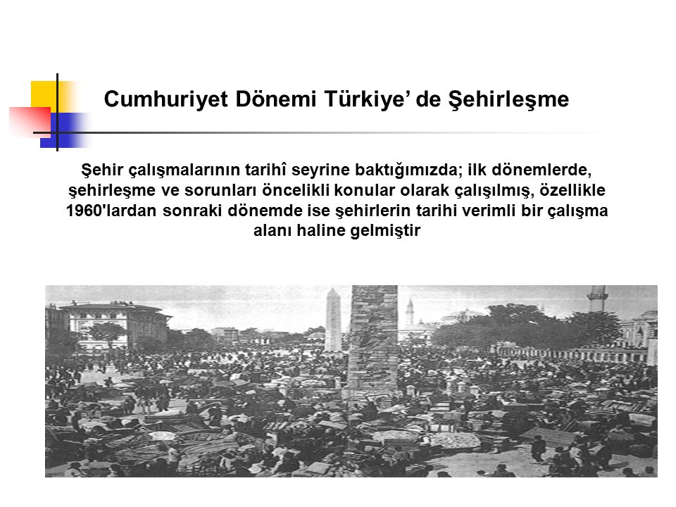Cumhuriyet Dönemi Türkiye' de Şehirleşme Şehir çalışmalarının tarihî seyrine baktığımızda; ilk dönemlerde, şehirleşme ve sorunları öncelikli konular o