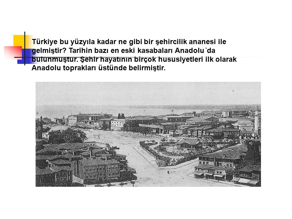 Türkiye bu yüzyıla kadar ne gibi bir şehircilik ananesi ile gelmiştir? Tarihin bazı en eski kasabaları Anadolu`da bulunmuştur. Şehir hayatının birçok