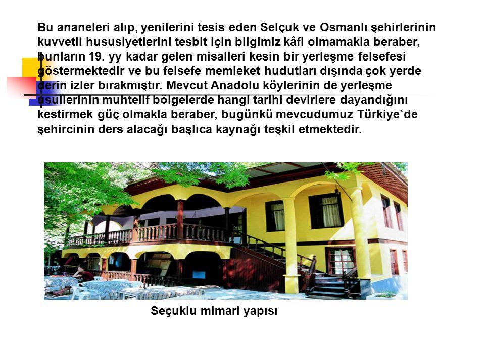 Bu ananeleri alıp, yenilerini tesis eden Selçuk ve Osmanlı şehirlerinin kuvvetli hususiyetlerini tesbit için bilgimiz kâfi olmamakla beraber, bunların