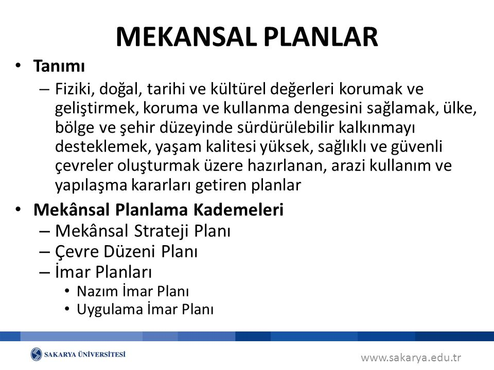 Tanımı – Fiziki, doğal, tarihi ve kültürel değerleri korumak ve geliştirmek, koruma ve kullanma dengesini sağlamak, ülke, bölge ve şehir düzeyinde sürdürülebilir kalkınmayı desteklemek, yaşam kalitesi yüksek, sağlıklı ve güvenli çevreler oluşturmak üzere hazırlanan, arazi kullanım ve yapılaşma kararları getiren planlar Mekânsal Planlama Kademeleri – Mekânsal Strateji Planı – Çevre Düzeni Planı – İmar Planları Nazım İmar Planı Uygulama İmar Planı www.sakarya.edu.tr MEKANSAL PLANLAR