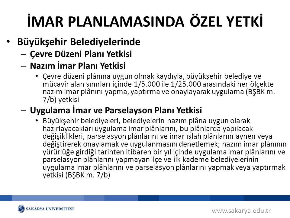 www.sakarya.edu.tr Büyükşehir Belediyelerinde – Çevre Düzeni Planı Yetkisi – Nazım İmar Planı Yetkisi Çevre düzeni plânına uygun olmak kaydıyla, büyükşehir belediye ve mücavir alan sınırları içinde 1/5.000 ile 1/25.000 arasındaki her ölçekte nazım imar plânını yapma, yaptırma ve onaylayarak uygulama (BŞBK m.