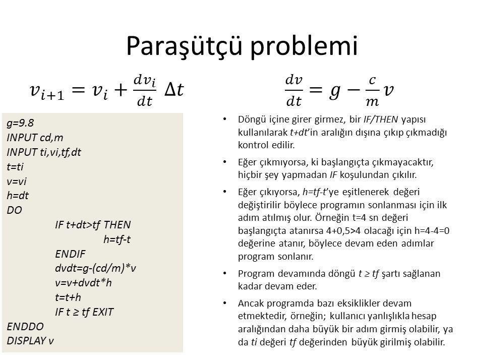 g=9.8 INPUT cd,m INPUT ti,vi,tf,dt t=ti v=vi h=dt DO IF t+dt>tf THEN h=tf-t ENDIF dvdt=g-(cd/m)*v v=v+dvdt*h t=t+h IF t ≥ tf EXIT ENDDO DISPLAY v Döngü içine girer girmez, bir IF/THEN yapısı kullanılarak t+dt'in aralığın dışına çıkıp çıkmadığı kontrol edilir.