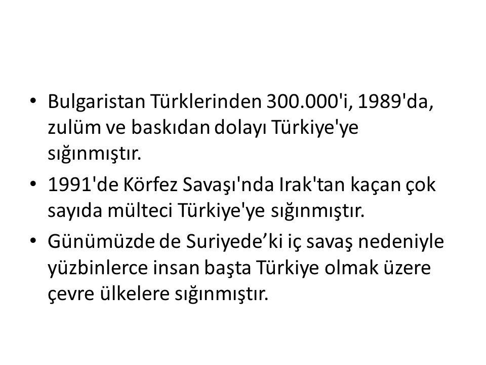 Bulgaristan Türklerinden 300.000'i, 1989'da, zulüm ve baskıdan dolayı Türkiye'ye sığınmıştır. 1991'de Körfez Savaşı'nda Irak'tan kaçan çok sayıda mült