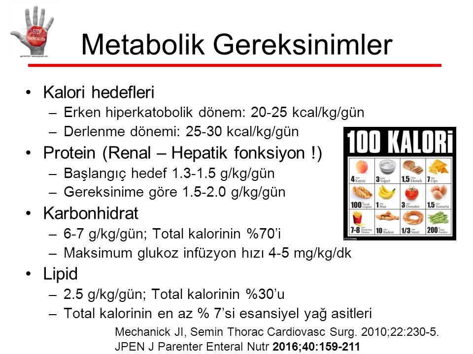 Metabolik Gereksinimler Kalori hedefleri –Erken hiperkatobolik dönem: 20-25 kcal/kg/gün –Derlenme dönemi: 25-30 kcal/kg/gün Protein (Renal – Hepatik fonksiyon !) –Başlangıç hedef 1.3-1.5 g/kg/gün –Gereksinime göre 1.5-2.0 g/kg/gün Karbonhidrat –6-7 g/kg/gün; Total kalorinin %70'i –Maksimum glukoz infüzyon hızı 4-5 mg/kg/dk Lipid –2.5 g/kg/gün; Total kalorinin %30'u –Total kalorinin en az % 7'si esansiyel yağ asitleri Mechanick JI, Semin Thorac Cardiovasc Surg.