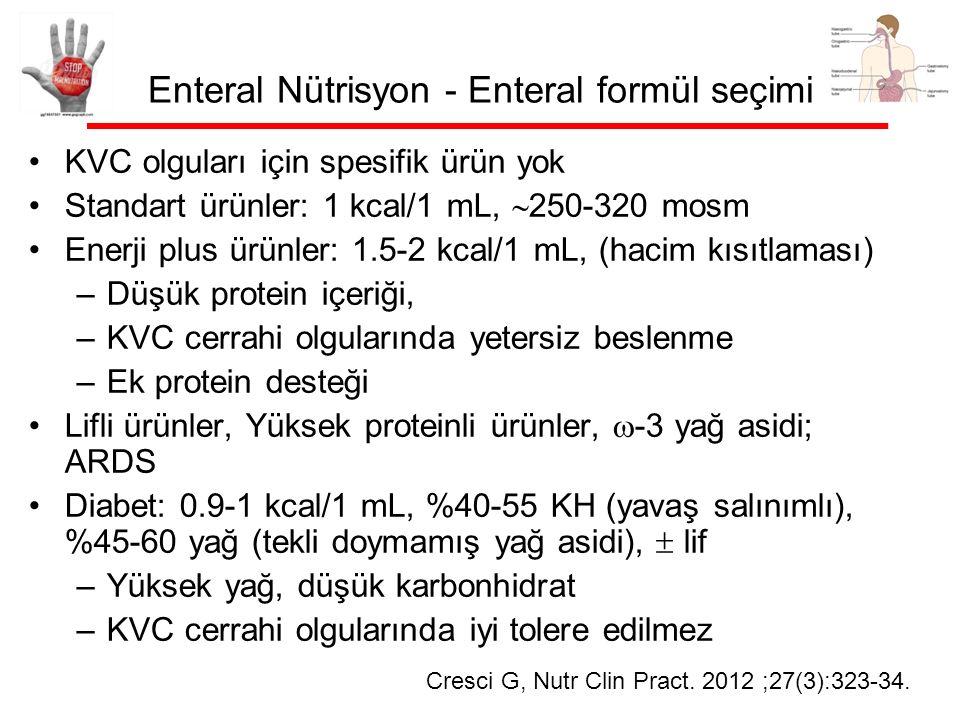 Enteral Nütrisyon - Enteral formül seçimi KVC olguları için spesifik ürün yok Standart ürünler: 1 kcal/1 mL,  250-320 mosm Enerji plus ürünler: 1.5-2 kcal/1 mL, (hacim kısıtlaması) –Düşük protein içeriği, –KVC cerrahi olgularında yetersiz beslenme –Ek protein desteği Lifli ürünler, Yüksek proteinli ürünler,  -3 yağ asidi; ARDS Diabet: 0.9-1 kcal/1 mL, %40-55 KH (yavaş salınımlı), %45-60 yağ (tekli doymamış yağ asidi),  lif –Yüksek yağ, düşük karbonhidrat –KVC cerrahi olgularında iyi tolere edilmez Cresci G, Nutr Clin Pract.
