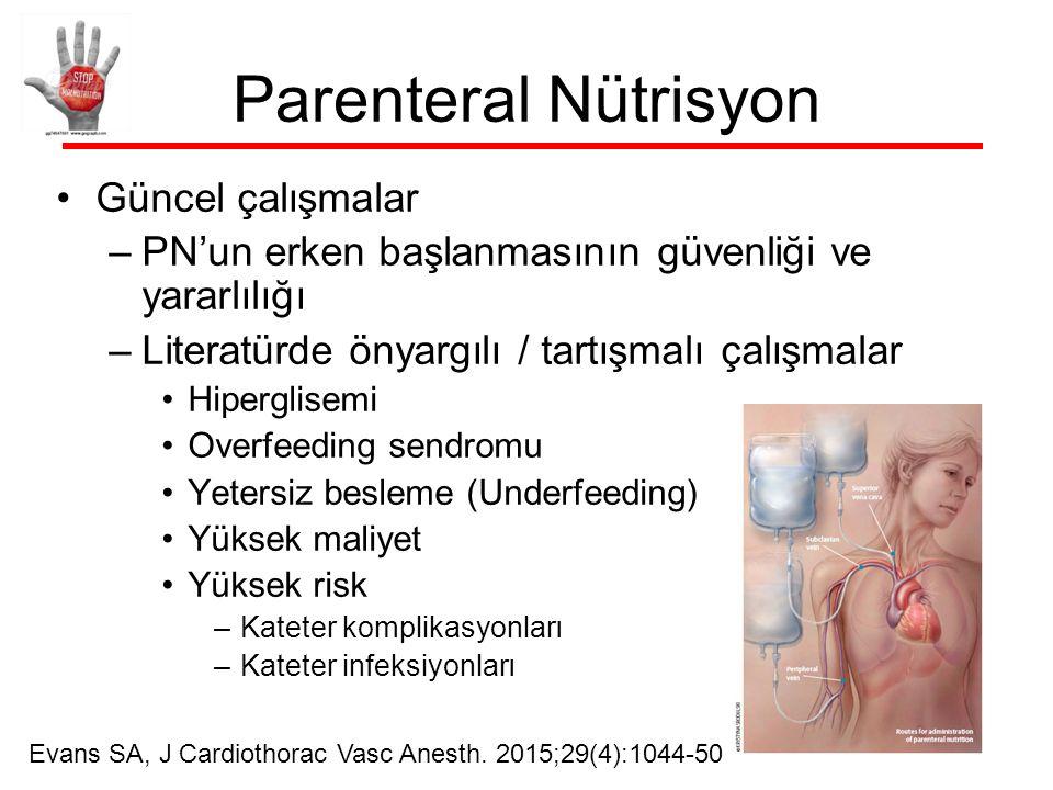 Parenteral Nütrisyon Güncel çalışmalar –PN'un erken başlanmasının güvenliği ve yararlılığı –Literatürde önyargılı / tartışmalı çalışmalar Hiperglisemi Overfeeding sendromu Yetersiz besleme (Underfeeding) Yüksek maliyet Yüksek risk –Kateter komplikasyonları –Kateter infeksiyonları Evans SA, J Cardiothorac Vasc Anesth.
