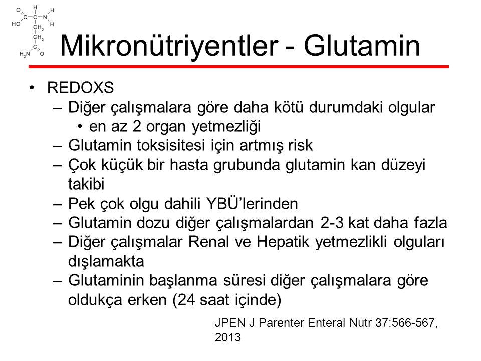 Mikronütriyentler - Glutamin REDOXS –Diğer çalışmalara göre daha kötü durumdaki olgular en az 2 organ yetmezliği –Glutamin toksisitesi için artmış risk –Çok küçük bir hasta grubunda glutamin kan düzeyi takibi –Pek çok olgu dahili YBÜ'lerinden –Glutamin dozu diğer çalışmalardan 2-3 kat daha fazla –Diğer çalışmalar Renal ve Hepatik yetmezlikli olguları dışlamakta –Glutaminin başlanma süresi diğer çalışmalara göre oldukça erken (24 saat içinde) JPEN J Parenter Enteral Nutr 37:566-567, 2013