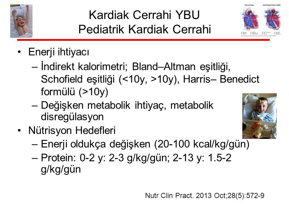Kardiak Cerrahi YBU Pediatrik Kardiak Cerrahi Enerji ihtiyacı –İndirekt kalorimetri; Bland–Altman eşitliği, Schofield eşitliği ( 10y), Harris– Benedict formülü (>10y) –Değişken metabolik ihtiyaç, metabolik disregülasyon Nütrisyon Hedefleri –Enerji oldukça değişken (20-100 kcal/kg/gün) –Protein: 0-2 y: 2-3 g/kg/gün; 2-13 y: 1.5-2 g/kg/gün Nutr Clin Pract.