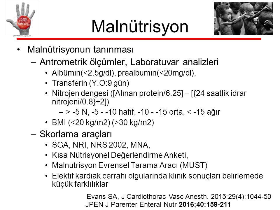 Malnütrisyon Malnütrisyonun tanınması –Antrometrik ölçümler, Laboratuvar analizleri Albümin(<2.5g/dl), prealbumin(<20mg/dl), Transferin (Y.Ö:9 gün) Nitrojen dengesi ([Alınan protein/6.25] – [{24 saatlik idrar nitrojeni/0.8}+2]) –> -5 N, -5 - -10 hafif, -10 - -15 orta, < -15 ağır BMI ( 30 kg/m2) –Skorlama araçları SGA, NRI, NRS 2002, MNA, Kısa Nütrisyonel Değerlendirme Anketi, Malnütrisyon Evrensel Tarama Aracı (MUST) Elektif kardiak cerrahi olgularında klinik sonuçları belirlemede küçük farklılıklar Evans SA, J Cardiothorac Vasc Anesth.