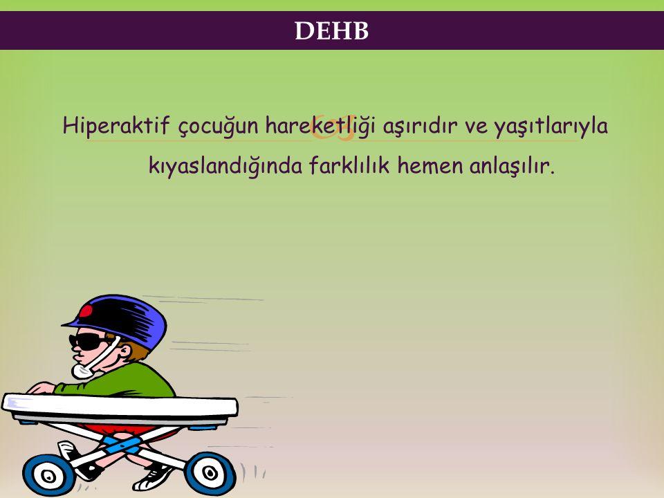  Hiperaktif çocuğun hareketliği aşırıdır ve yaşıtlarıyla kıyaslandığında farklılık hemen anlaşılır. DEHB