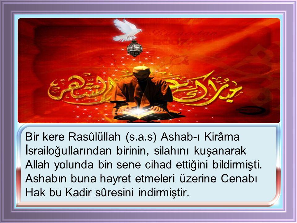 Bir kere Rasûlüllah (s.a.s) Ashab-ı Kirâma İsrailoğullarından birinin, silahını kuşanarak Allah yolunda bin sene cihad ettiğini bildirmişti.