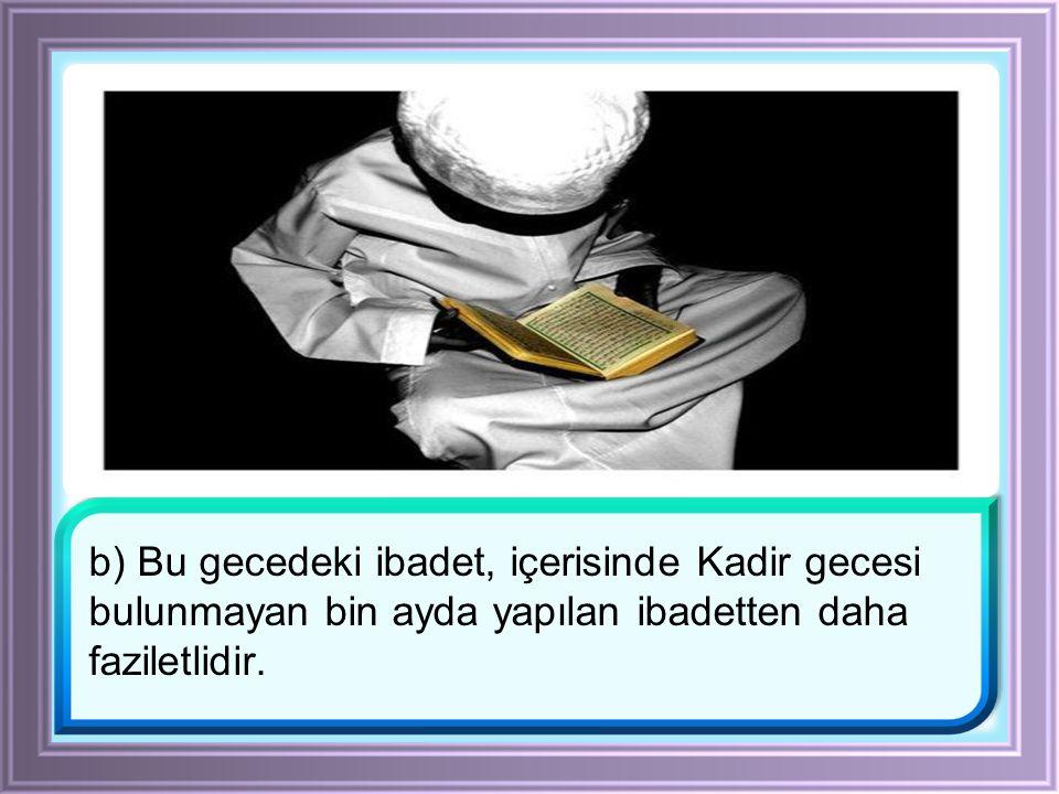 b) Bu gecedeki ibadet, içerisinde Kadir gecesi bulunmayan bin ayda yapılan ibadetten daha faziletlidir.