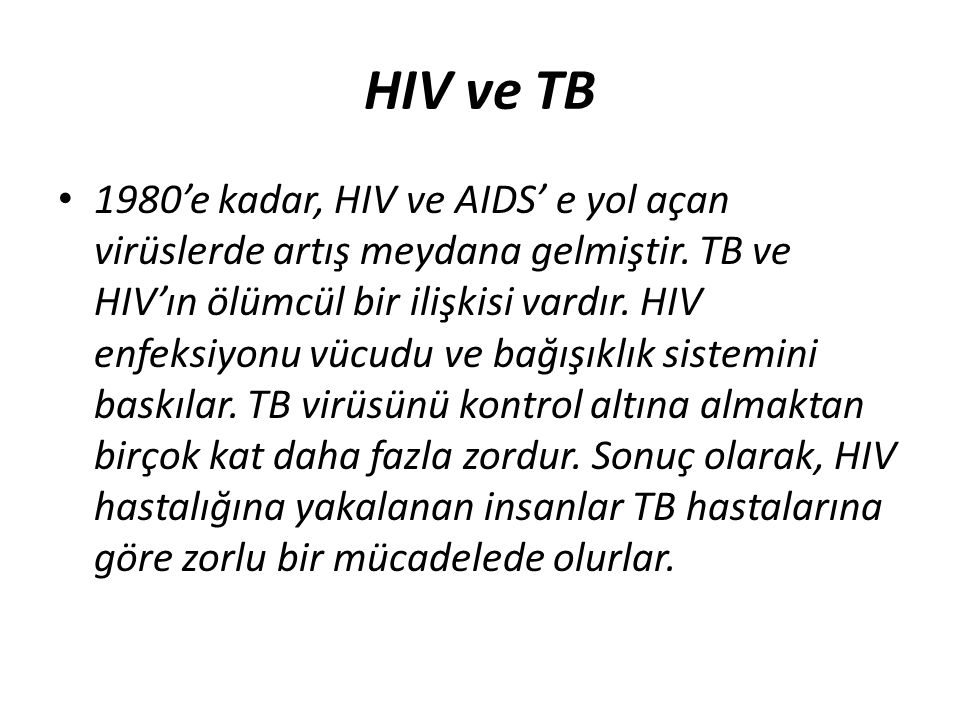 HIV ve TB 1980'e kadar, HIV ve AIDS' e yol açan virüslerde artış meydana gelmiştir. TB ve HIV'ın ölümcül bir ilişkisi vardır. HIV enfeksiyonu vücudu v