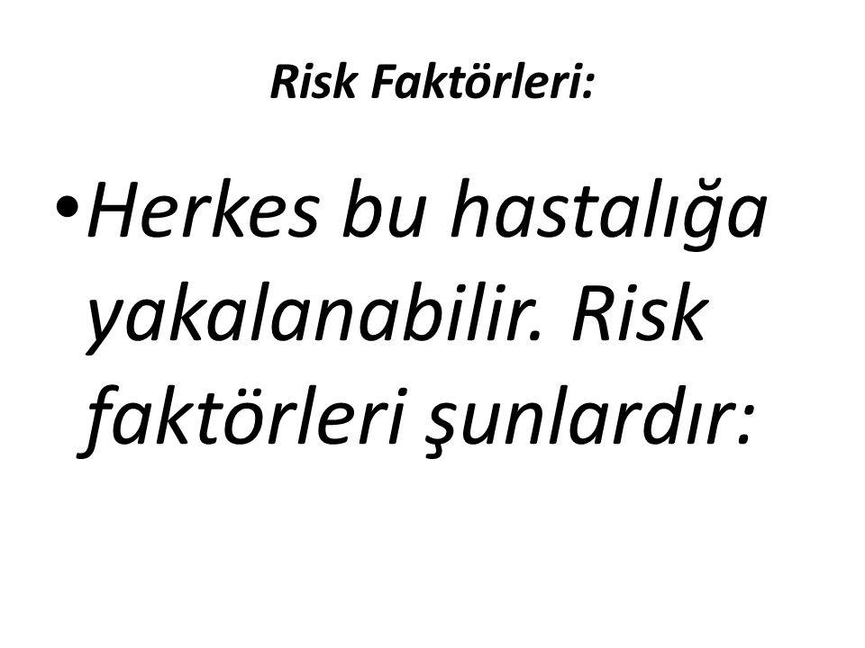 Risk Faktörleri: Herkes bu hastalığa yakalanabilir. Risk faktörleri şunlardır: