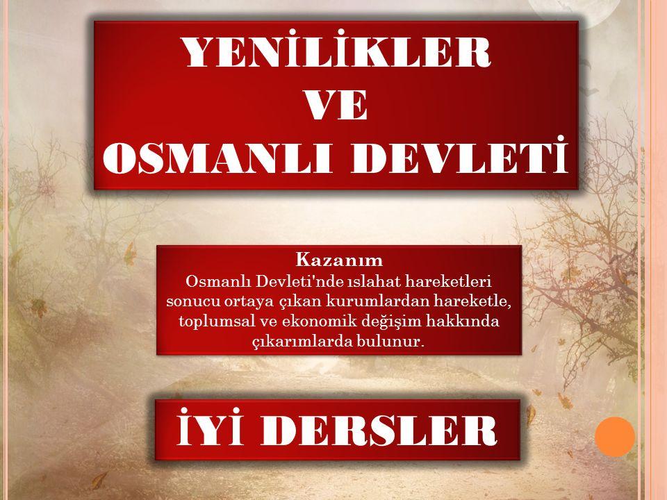 YEN İ L İ KLER VE OSMANLI DEVLET İ YEN İ L İ KLER VE OSMANLI DEVLET İ Kazanım Osmanlı Devleti nde ıslahat hareketleri sonucu ortaya çıkan kurumlardan hareketle, toplumsal ve ekonomik değişim hakkında çıkarımlarda bulunur.