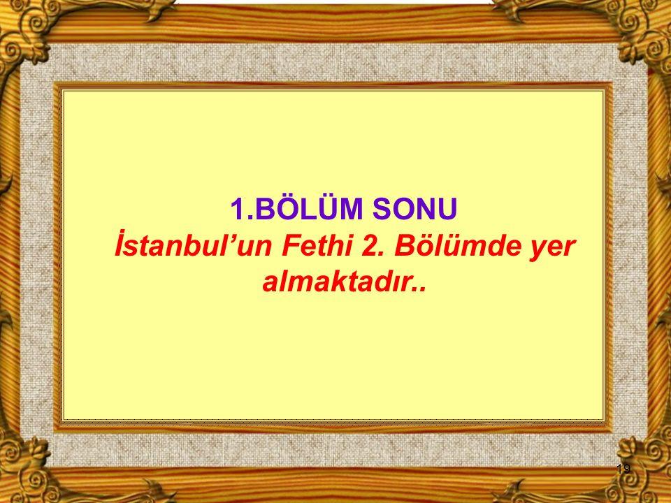 19 1.BÖLÜM SONU İstanbul'un Fethi 2. Bölümde yer almaktadır..