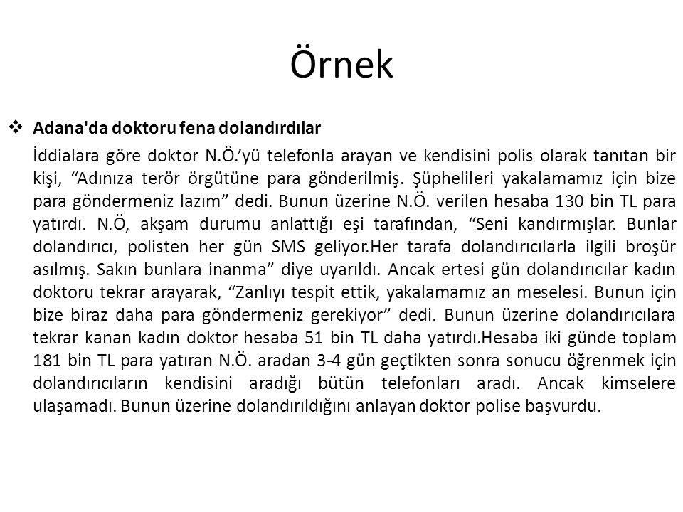 Örnek  Adana da doktoru fena dolandırdılar İddialara göre doktor N.Ö.'yü telefonla arayan ve kendisini polis olarak tanıtan bir kişi, Adınıza terör örgütüne para gönderilmiş.