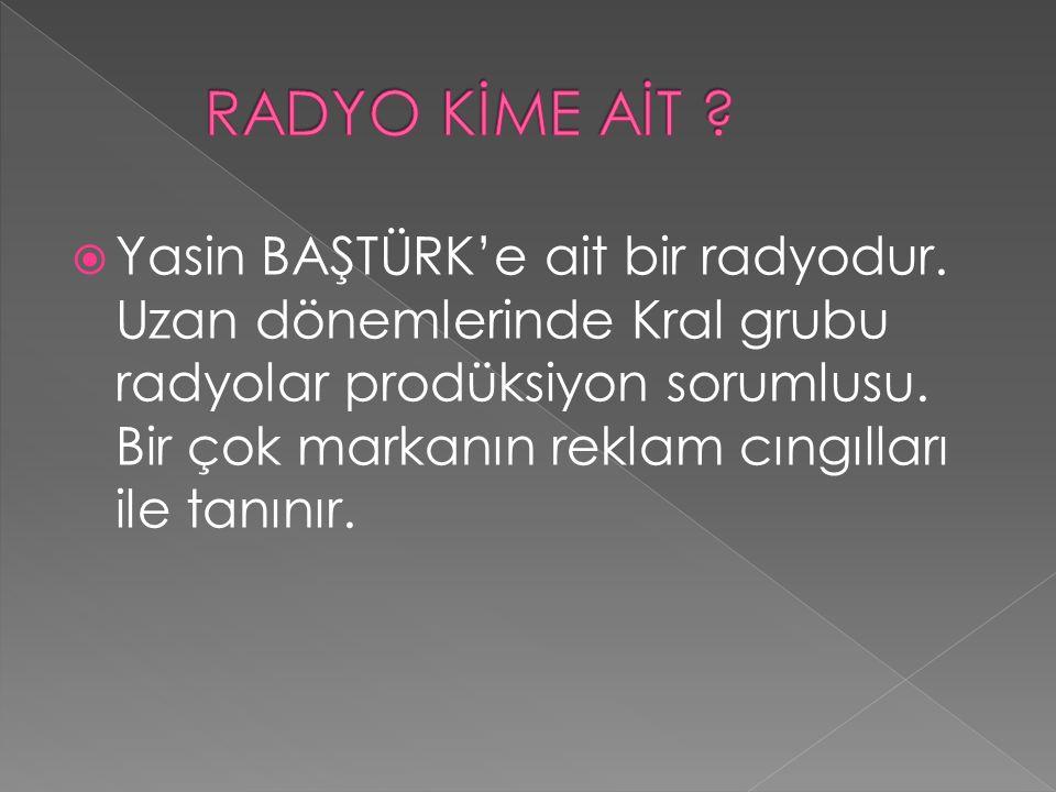  Yasin BAŞTÜRK'e ait bir radyodur. Uzan dönemlerinde Kral grubu radyolar prodüksiyon sorumlusu. Bir çok markanın reklam cıngılları ile tanınır.