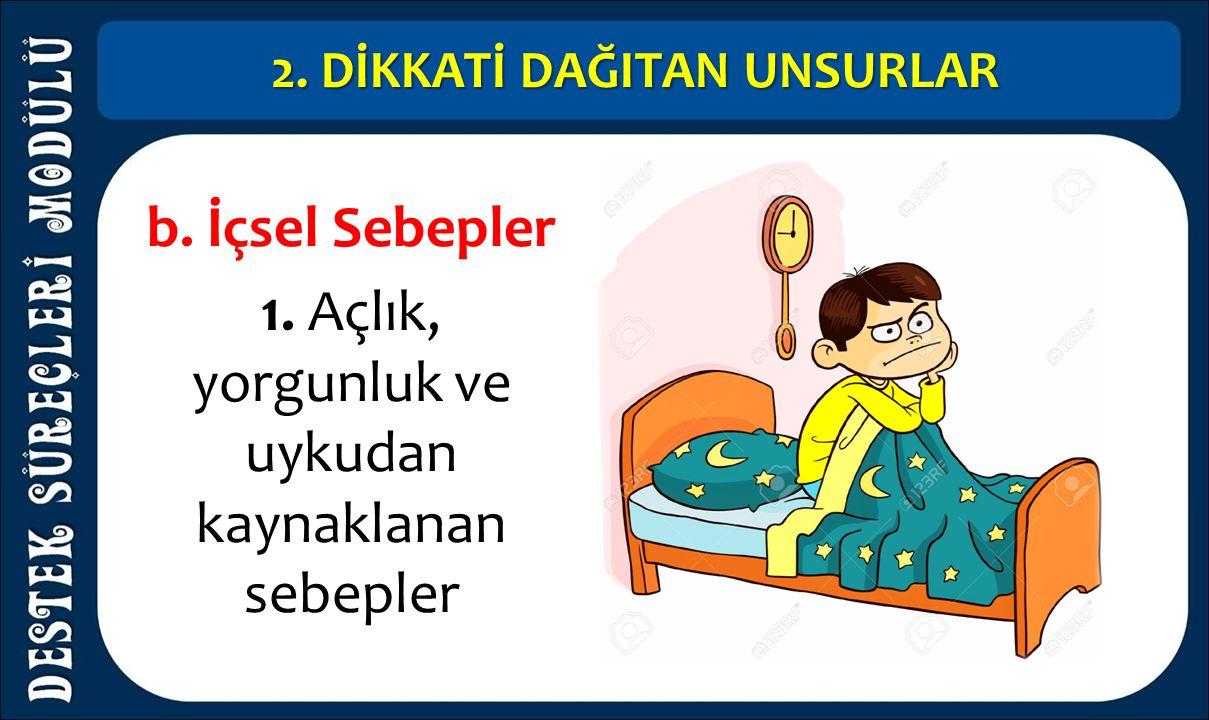 2. DİKKATİ DAĞITAN UNSURLAR b. İçsel Sebepler 1. Açlık, yorgunluk ve uykudan kaynaklanan sebepler