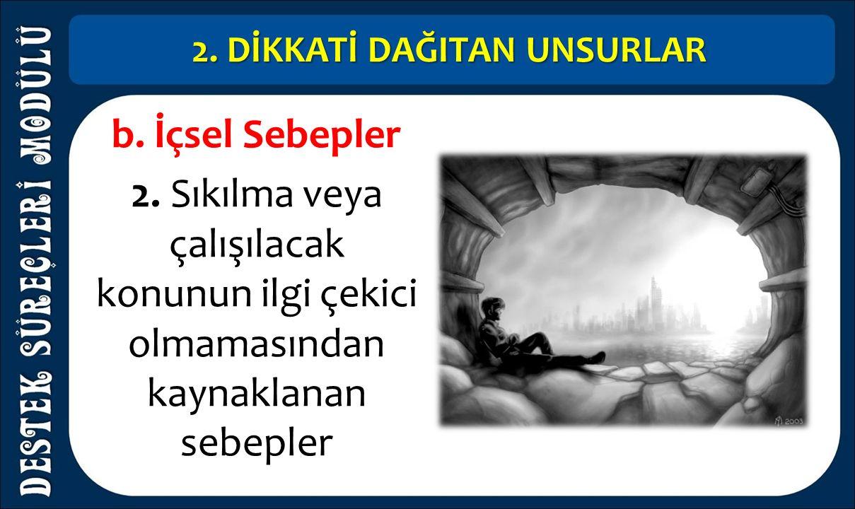 2. DİKKATİ DAĞITAN UNSURLAR b. İçsel Sebepler 2. Sıkılma veya çalışılacak konunun ilgi çekici olmamasından kaynaklanan sebepler