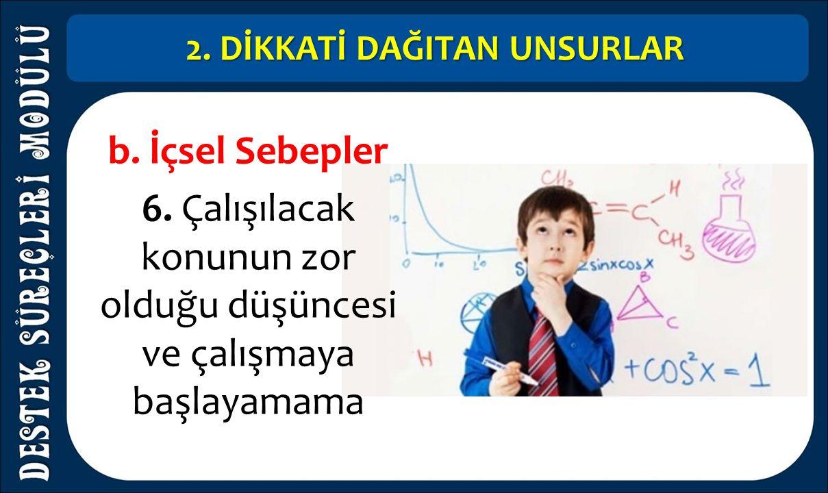 2. DİKKATİ DAĞITAN UNSURLAR b. İçsel Sebepler 6. Çalışılacak konunun zor olduğu düşüncesi ve çalışmaya başlayamama