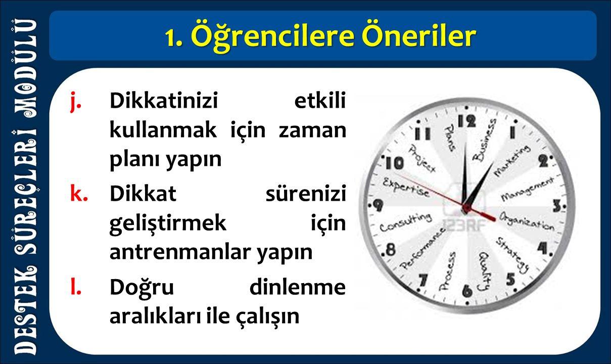 1. Öğrencilere Öneriler j.Dikkatinizi etkili kullanmak için zaman planı yapın k.Dikkat sürenizi geliştirmek için antrenmanlar yapın l.Doğru dinlenme a
