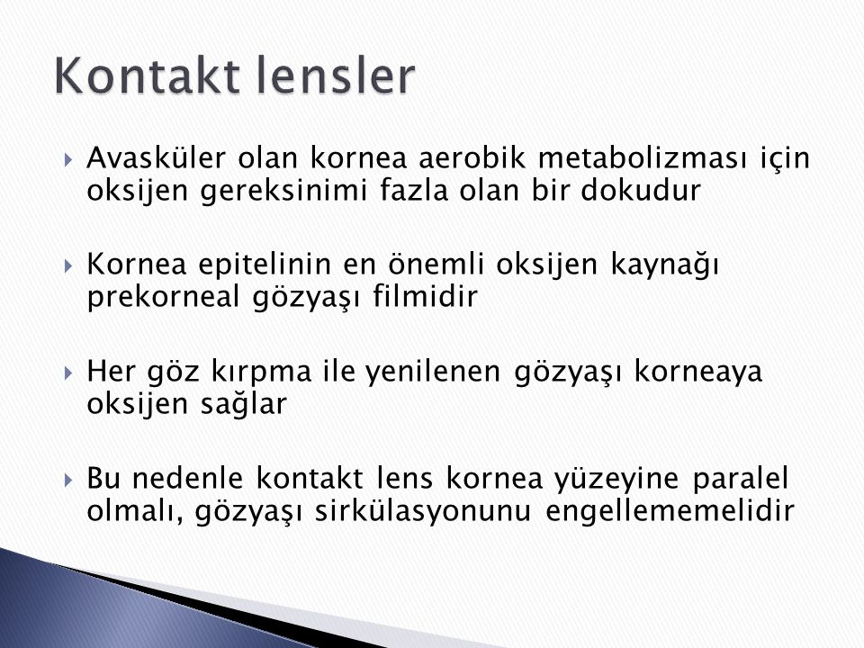  Avasküler olan kornea aerobik metabolizması için oksijen gereksinimi fazla olan bir dokudur  Kornea epitelinin en önemli oksijen kaynağı prekorneal gözyaşı filmidir  Her göz kırpma ile yenilenen gözyaşı korneaya oksijen sağlar  Bu nedenle kontakt lens kornea yüzeyine paralel olmalı, gözyaşı sirkülasyonunu engellememelidir