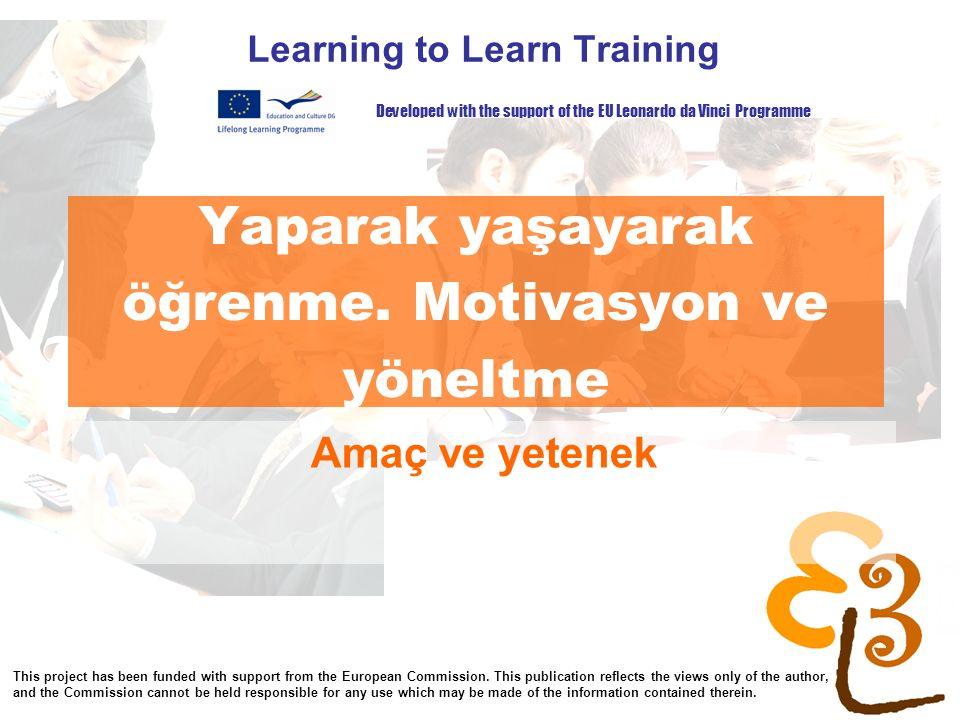 Yaparak yaşayarak öğrenme. Motivasyon ve yöneltme Learning to Learn Training Amaç ve yetenek Developed with the support of the EU Leonardo da Vinci Pr