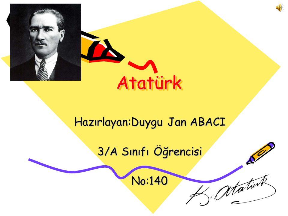 AtatürkAtatürk Hazırlayan:Duygu Jan ABACI 3/A Sınıfı Öğrencisi No:140